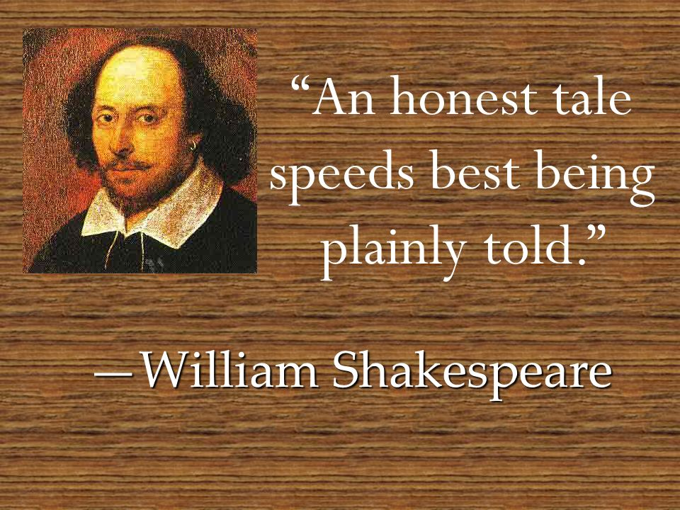 An honest tale speeds best being plainly told. William Shakespeare