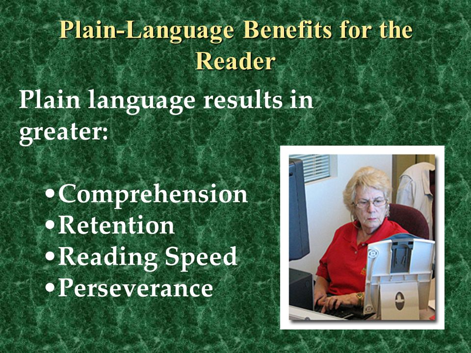 Plain language results in greater: Comprehension Retention Reading Speed Perseverance Plain-Language Benefits for the Reader