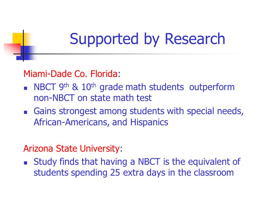 Miami-Dade Co. Florida: NBCT 9 th & 10 th grade math students outperform non-NBCT on state math test Gains strongest among students with special needs