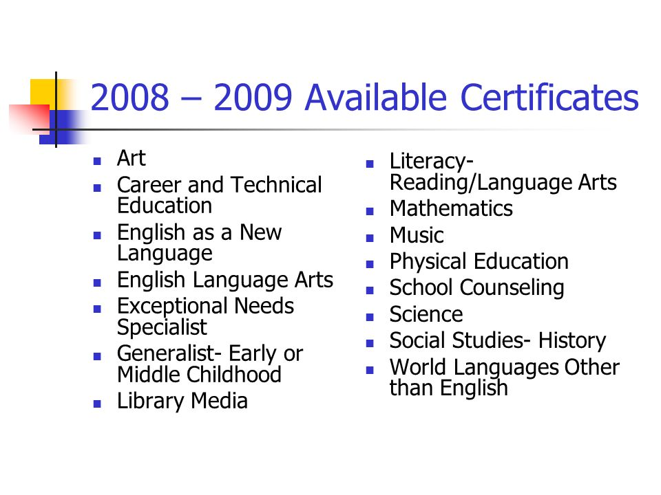 2008 – 2009 Available Certificates Art Career and Technical Education English as a New Language English Language Arts Exceptional Needs Specialist Generalist- Early or Middle Childhood Library Media Literacy- Reading/Language Arts Mathematics Music Physical Education School Counseling Science Social Studies- History World Languages Other than English