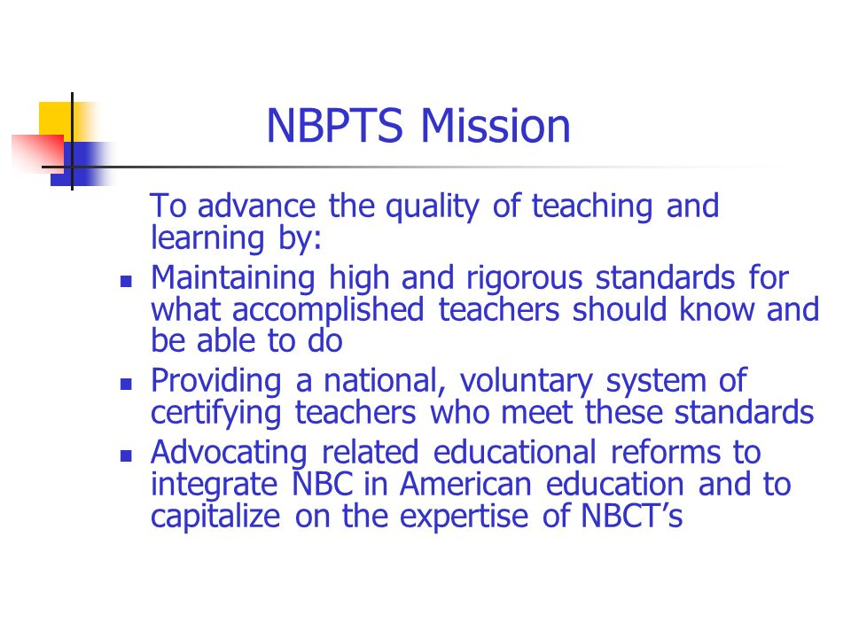 NBPTS Mission To advance the quality of teaching and learning by: Maintaining high and rigorous standards for what accomplished teachers should know and be able to do Providing a national, voluntary system of certifying teachers who meet these standards Advocating related educational reforms to integrate NBC in American education and to capitalize on the expertise of NBCTs
