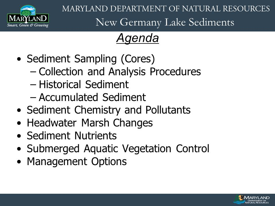 New Germany Lake Sediments Agenda Sediment Sampling (Cores) –Collection and Analysis Procedures –Historical Sediment –Accumulated Sediment Sediment Chemistry and Pollutants Headwater Marsh Changes Sediment Nutrients Submerged Aquatic Vegetation Control Management Options