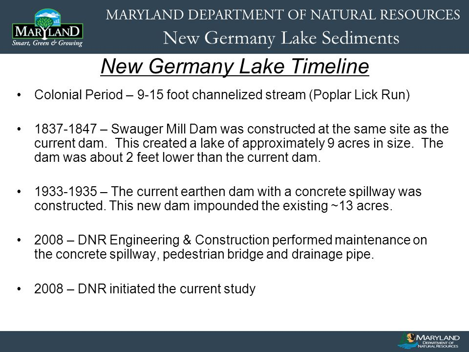 New Germany Lake Sediments New Germany Lake Timeline Colonial Period – 9-15 foot channelized stream (Poplar Lick Run) 1837-1847 – Swauger Mill Dam was constructed at the same site as the current dam.