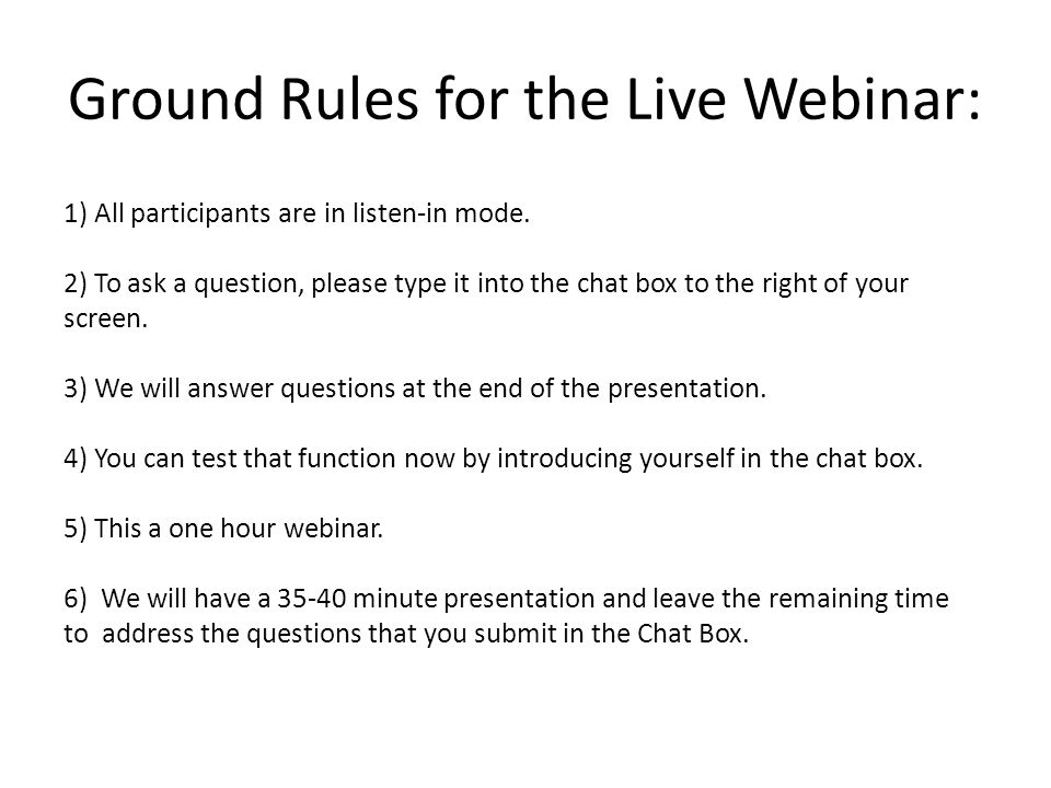 Ground Rules for the Live Webinar: 1) All participants are in listen-in mode. 2) To ask a question, please type it into the chat box to the right of y