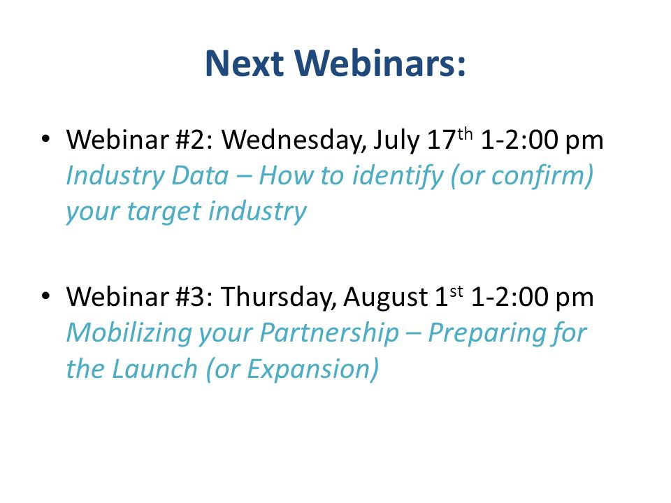 Next Webinars: Webinar #2: Wednesday, July 17 th 1-2:00 pm Industry Data – How to identify (or confirm) your target industry Webinar #3: Thursday, Aug