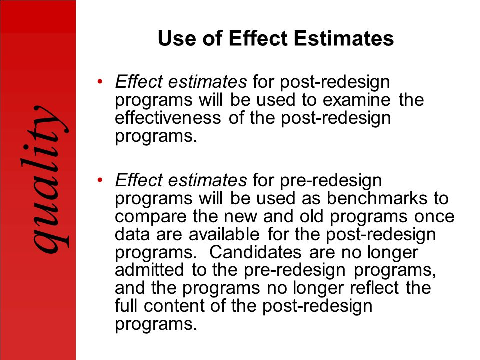quality Use of Effect Estimates Effect estimates for post-redesign programs will be used to examine the effectiveness of the post-redesign programs. E