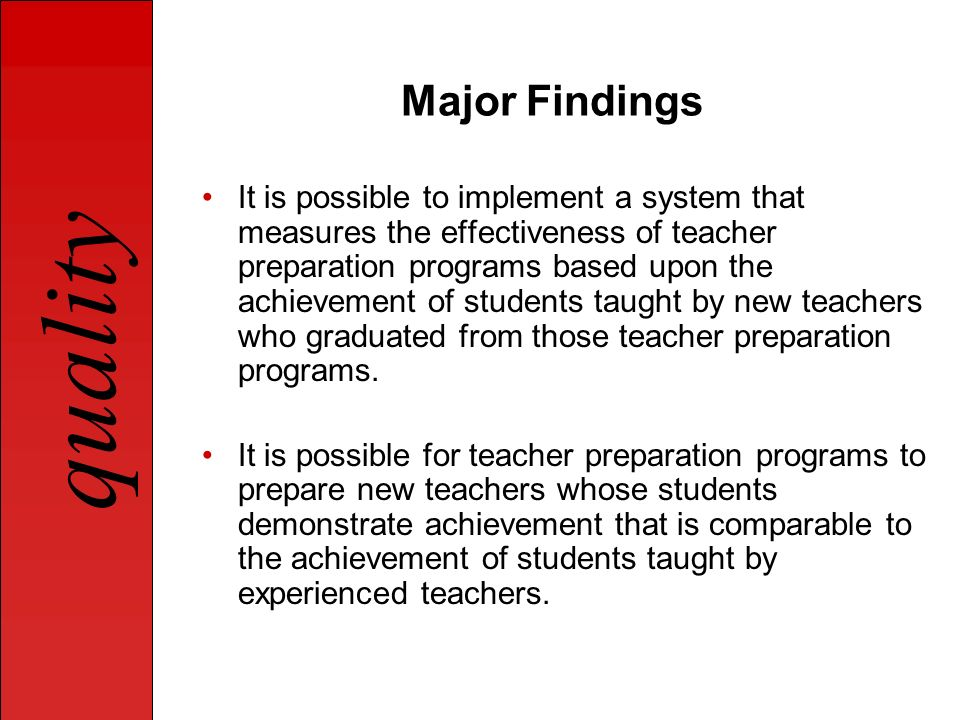 quality Major Findings It is possible to implement a system that measures the effectiveness of teacher preparation programs based upon the achievement