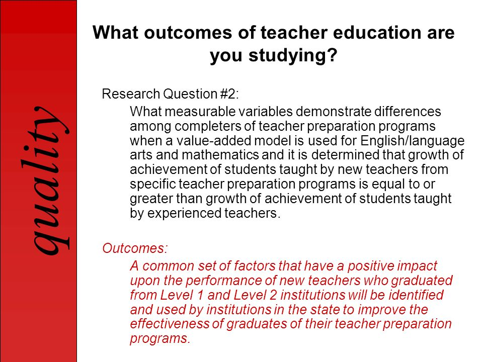 quality What outcomes of teacher education are you studying? Research Question #2: What measurable variables demonstrate differences among completers