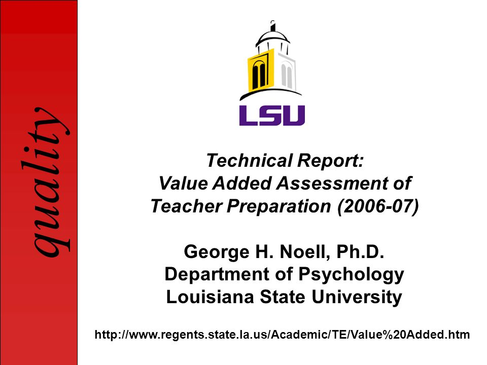 quality Technical Report: Value Added Assessment of Teacher Preparation (2006-07) George H. Noell, Ph.D. Department of Psychology Louisiana State Univ