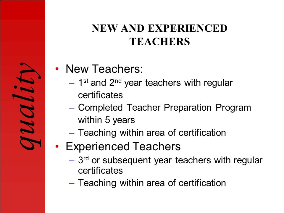 quality NEW AND EXPERIENCED TEACHERS New Teachers: –1 st and 2 nd year teachers with regular certificates –Completed Teacher Preparation Program withi