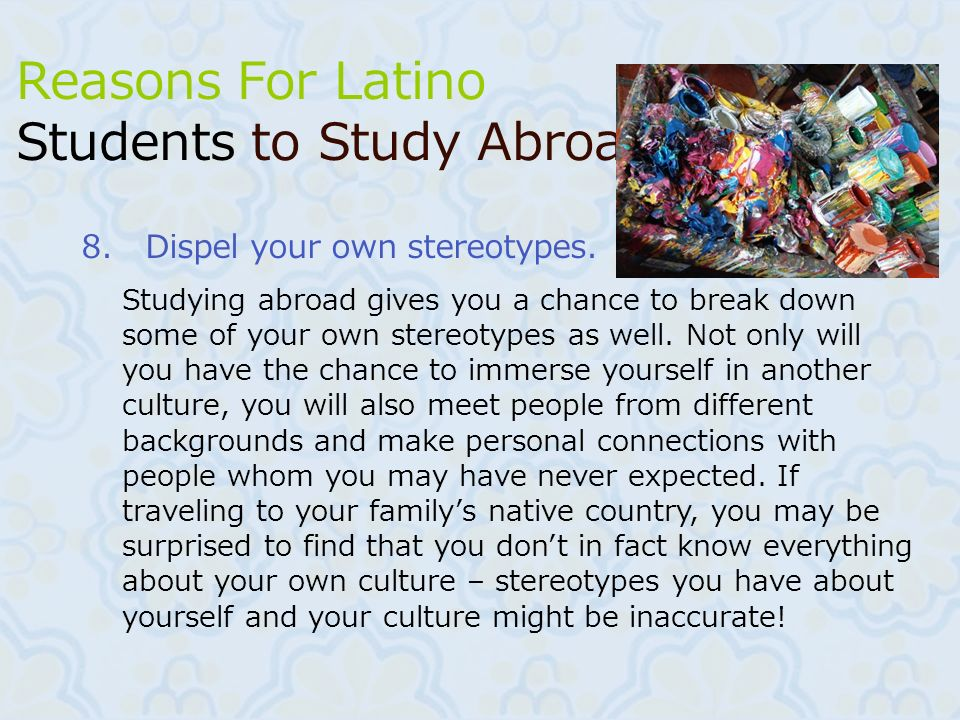 11 8.Dispel your own stereotypes. Reasons For Latino Students to Study Abroad Studying abroad gives you a chance to break down some of your own stereo