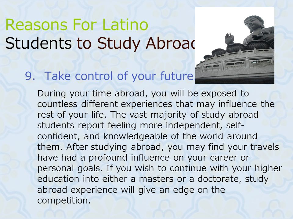 12 9.Take control of your future. Reasons For Latino Students to Study Abroad During your time abroad, you will be exposed to countless different expe