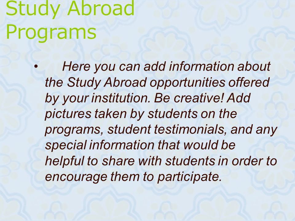 Study Abroad Programs Here you can add information about the Study Abroad opportunities offered by your institution. Be creative! Add pictures taken b