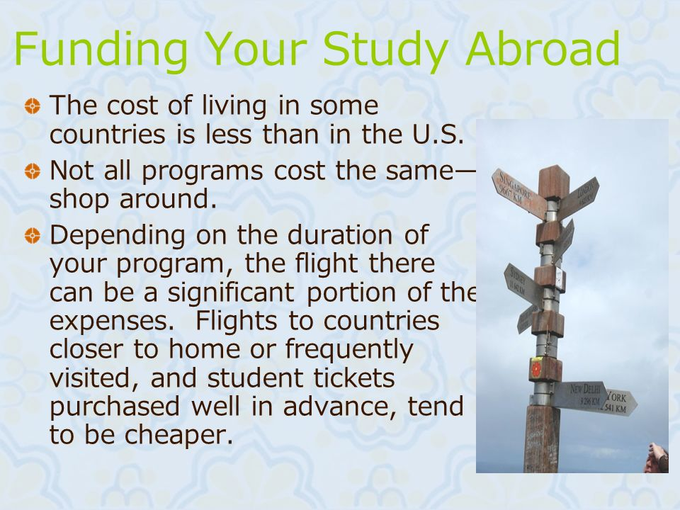 Funding Your Study Abroad The cost of living in some countries is less than in the U.S. Not all programs cost the same shop around. Depending on the d