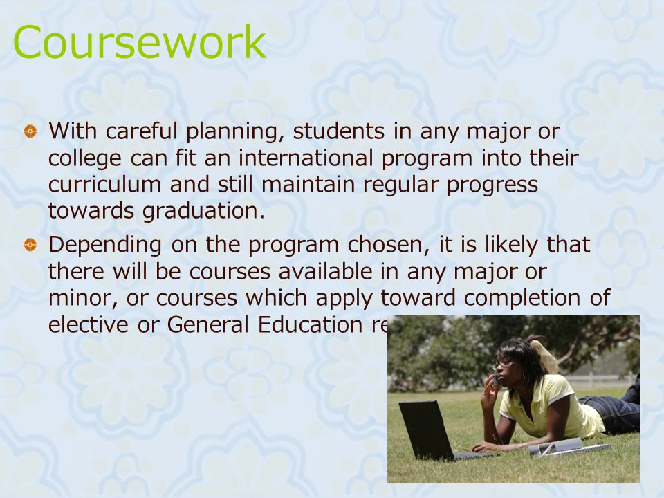 Coursework With careful planning, students in any major or college can fit an international program into their curriculum and still maintain regular p