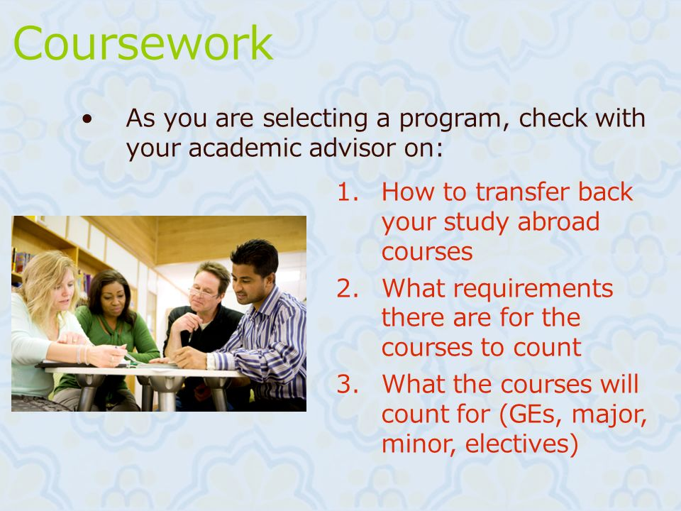Coursework As you are selecting a program, check with your academic advisor on: 1.How to transfer back your study abroad courses 2.What requirements t