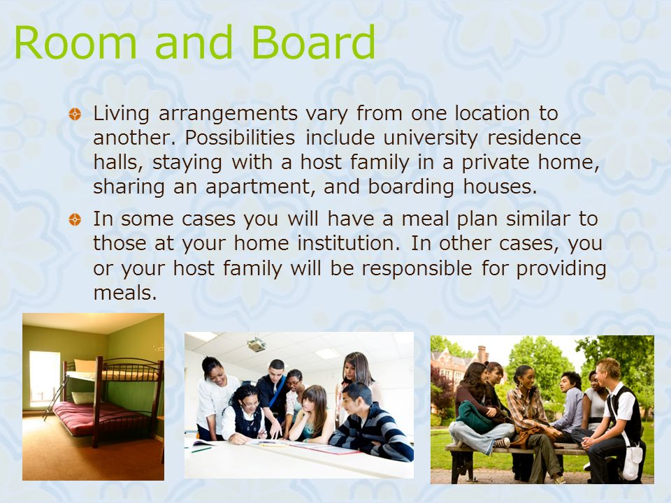 Room and Board Living arrangements vary from one location to another. Possibilities include university residence halls, staying with a host family in