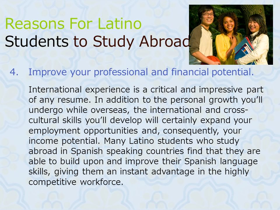 7 4.Improve your professional and financial potential. Reasons For Latino Students to Study Abroad International experience is a critical and impressi