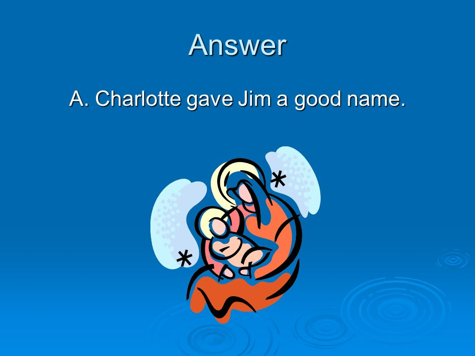 Answer A. Charlotte gave Jim a good name.