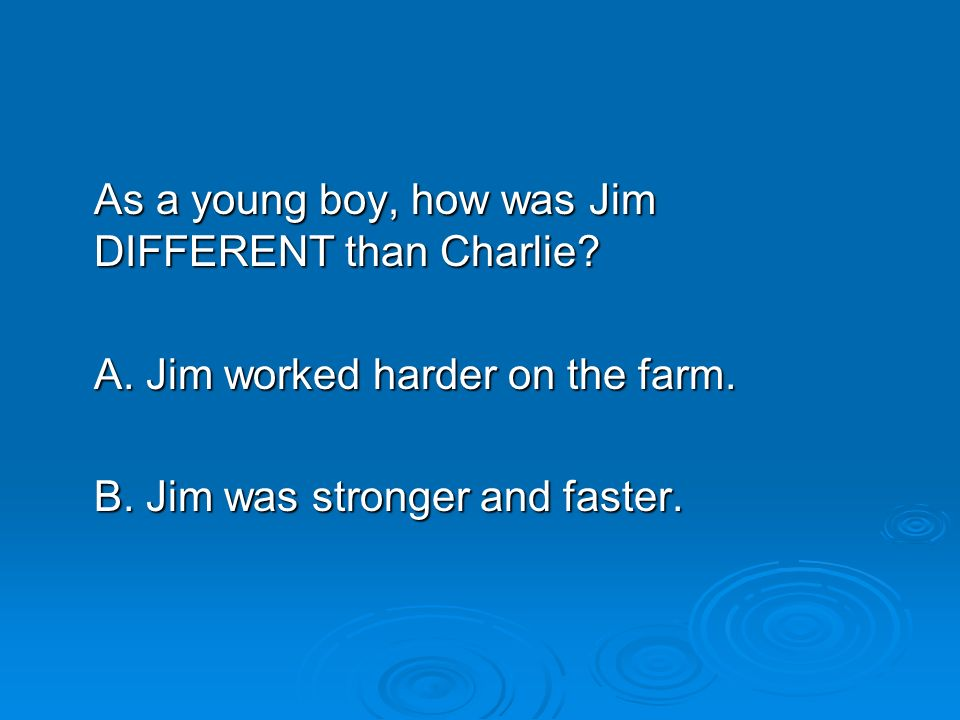 As a young boy, how was Jim DIFFERENT than Charlie? A. Jim worked harder on the farm. B. Jim was stronger and faster.