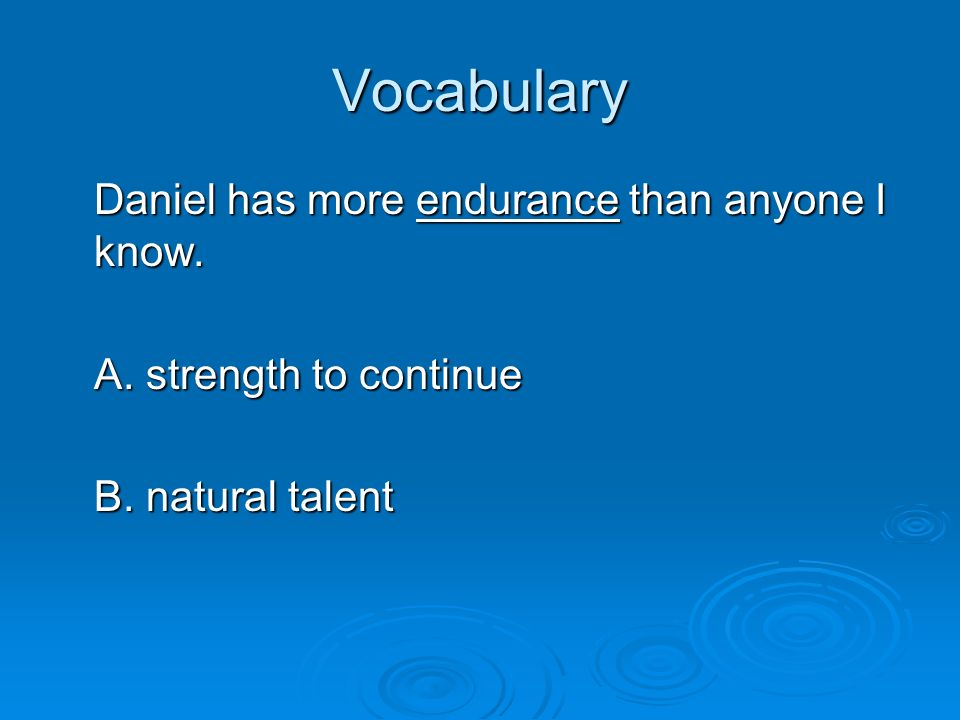 Vocabulary Daniel has more endurance than anyone I know. A. strength to continue B. natural talent