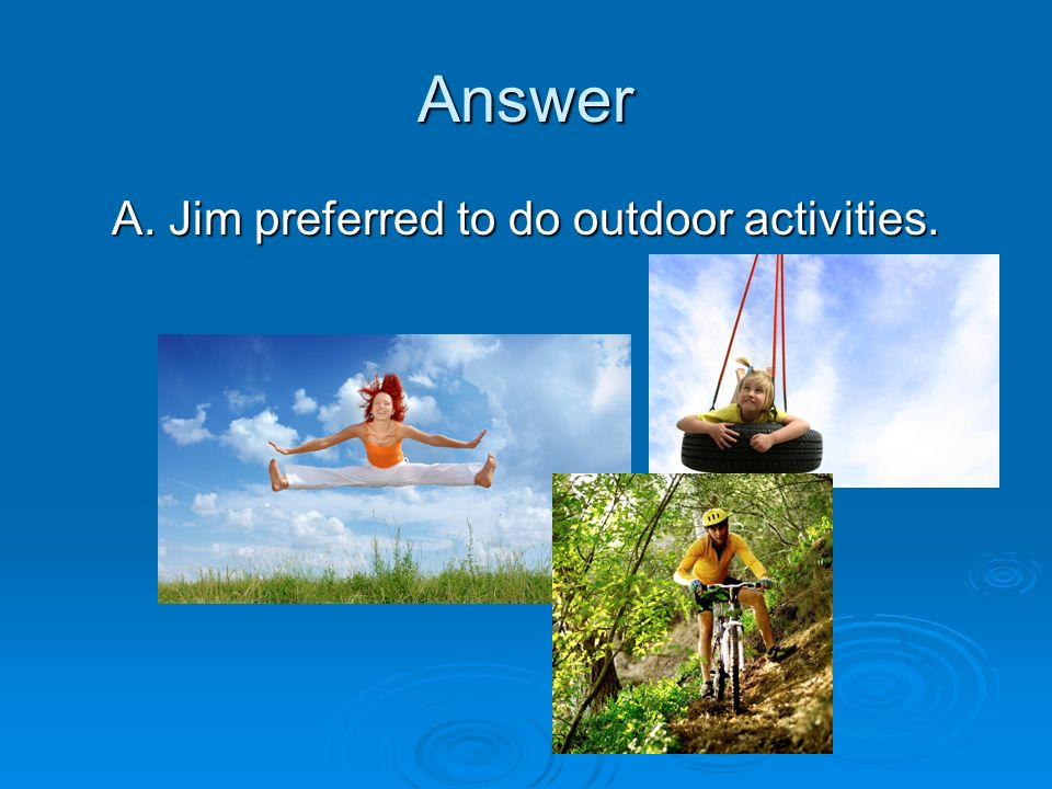 Answer A. Jim preferred to do outdoor activities.