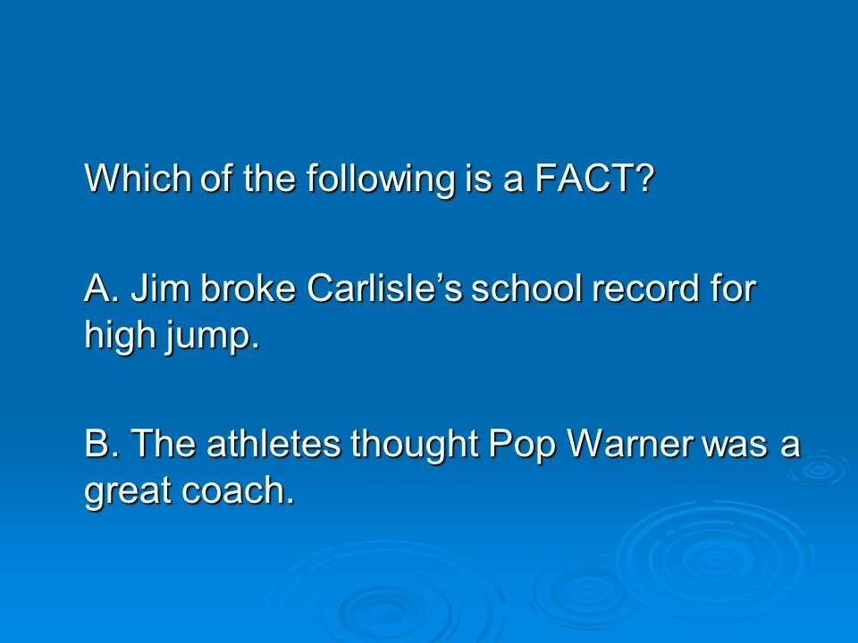 Which of the following is a FACT? A. Jim broke Carlisles school record for high jump. B. The athletes thought Pop Warner was a great coach.
