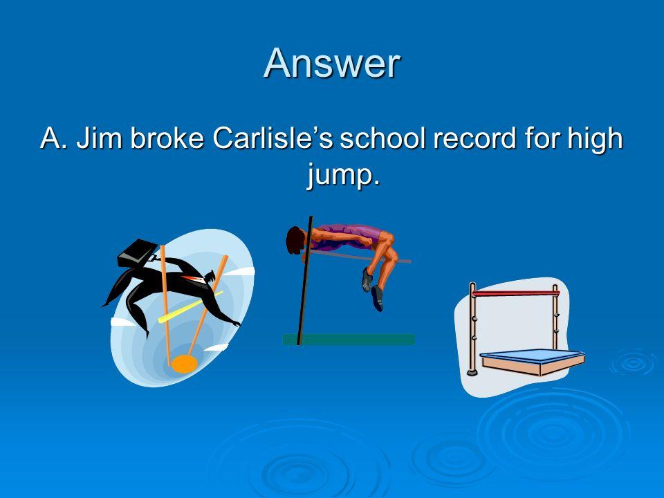 Answer A. Jim broke Carlisles school record for high jump.