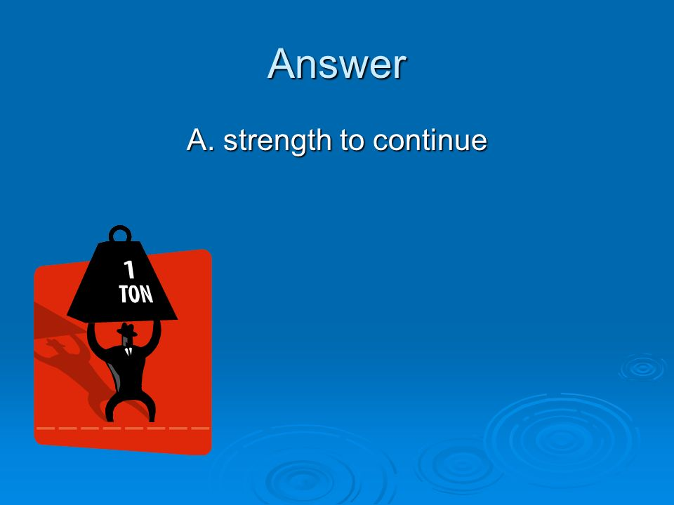 Answer A. strength to continue