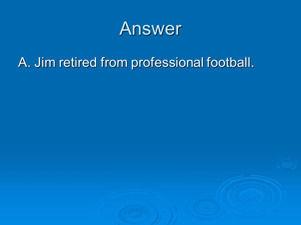 Answer A. Jim retired from professional football.