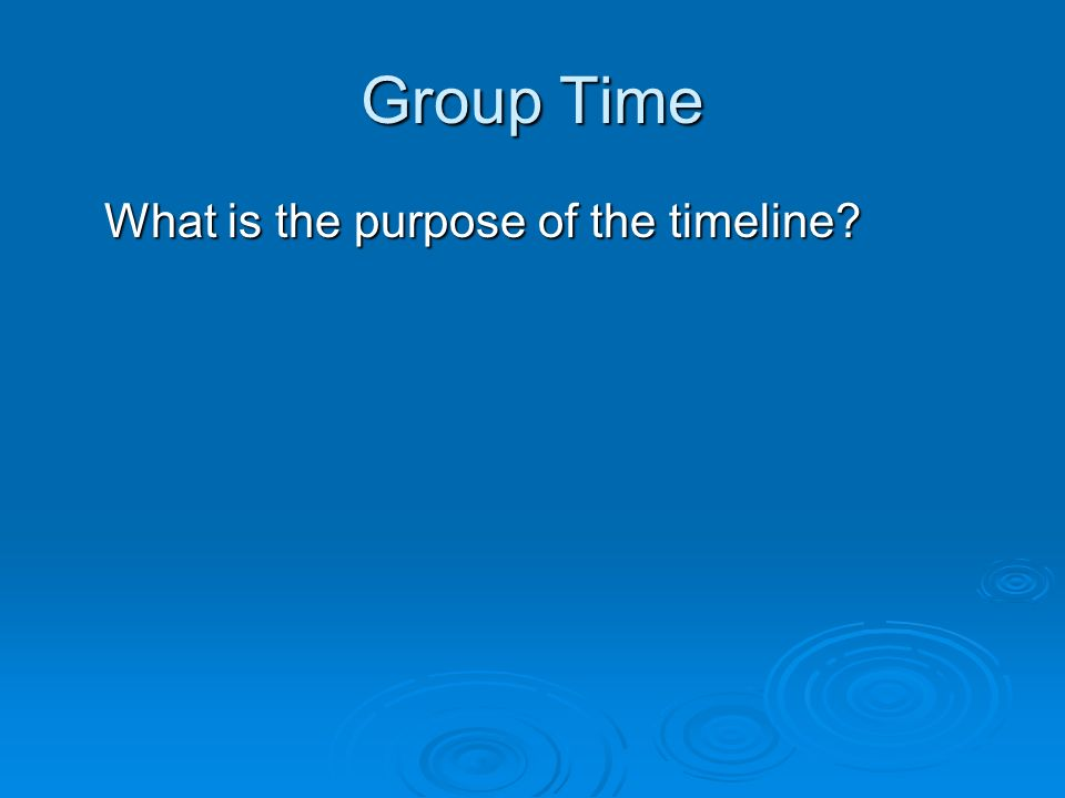 Group Time What is the purpose of the timeline?