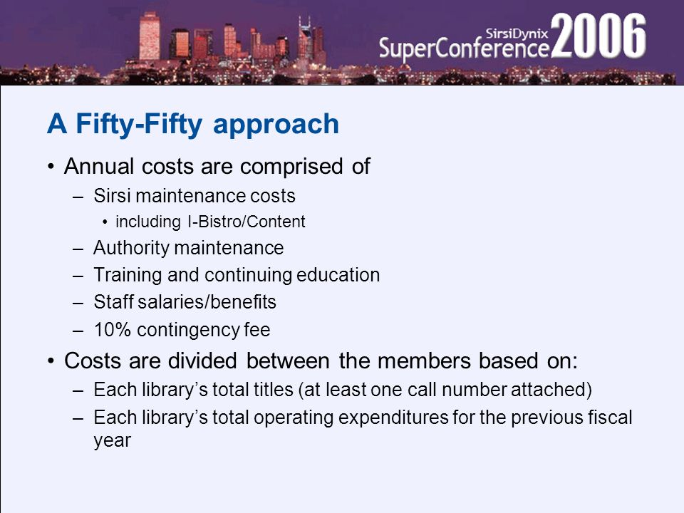 A Fifty-Fifty approach Annual costs are comprised of –Sirsi maintenance costs including I-Bistro/Content –Authority maintenance –Training and continui