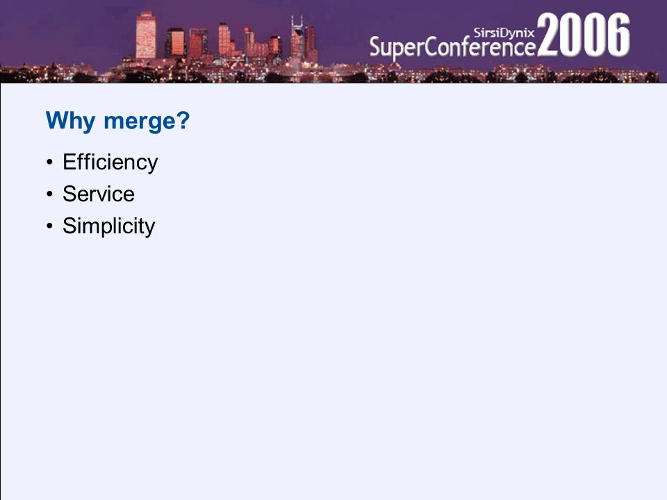 Why merge? Efficiency Service Simplicity