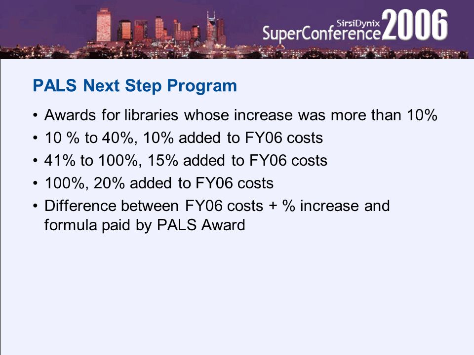 PALS Next Step Program Awards for libraries whose increase was more than 10% 10 % to 40%, 10% added to FY06 costs 41% to 100%, 15% added to FY06 costs