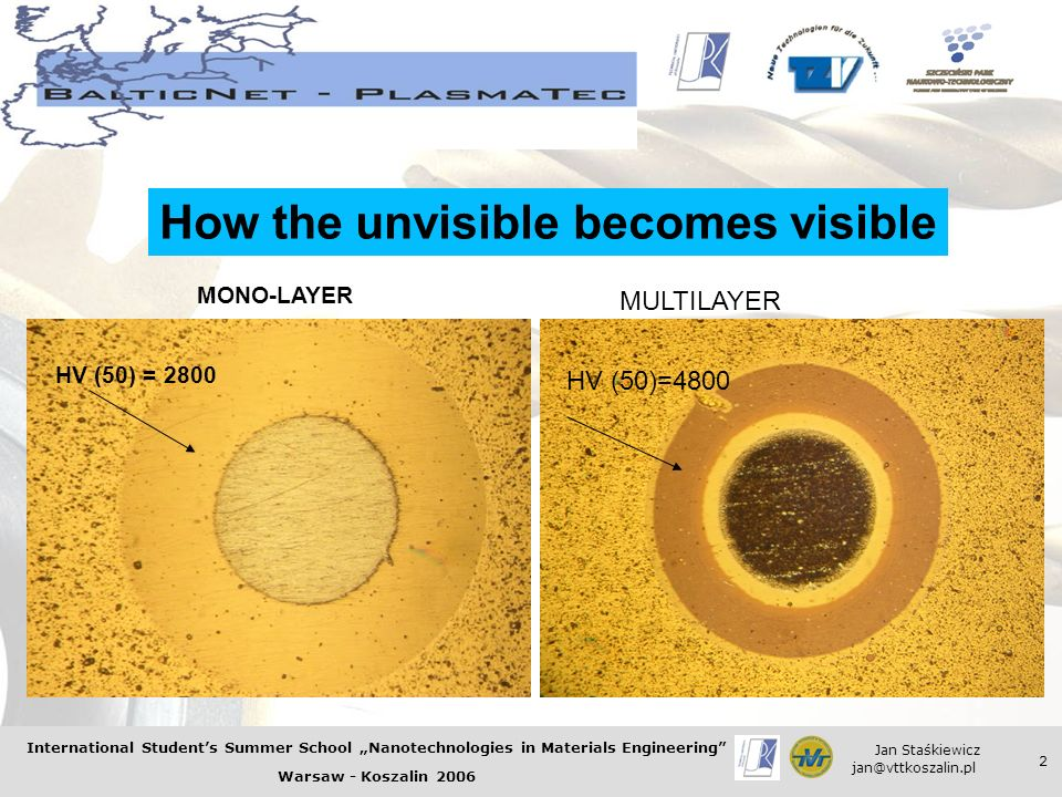 International Students Summer School Nanotechnologies in Materials Engineering Warsaw - Koszalin 2006 Jan Staśkiewicz jan@vttkoszalin.pl 2 HV (50)=2600 How the unvisible becomes visible MONO-LAYER MULTILAYER HV (50)=4800 HV (50) = 2800