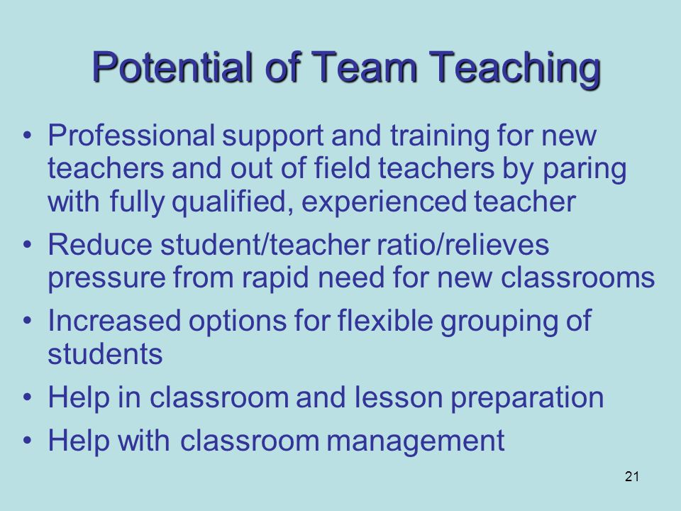 21 Potential of Team Teaching Professional support and training for new teachers and out of field teachers by paring with fully qualified, experienced
