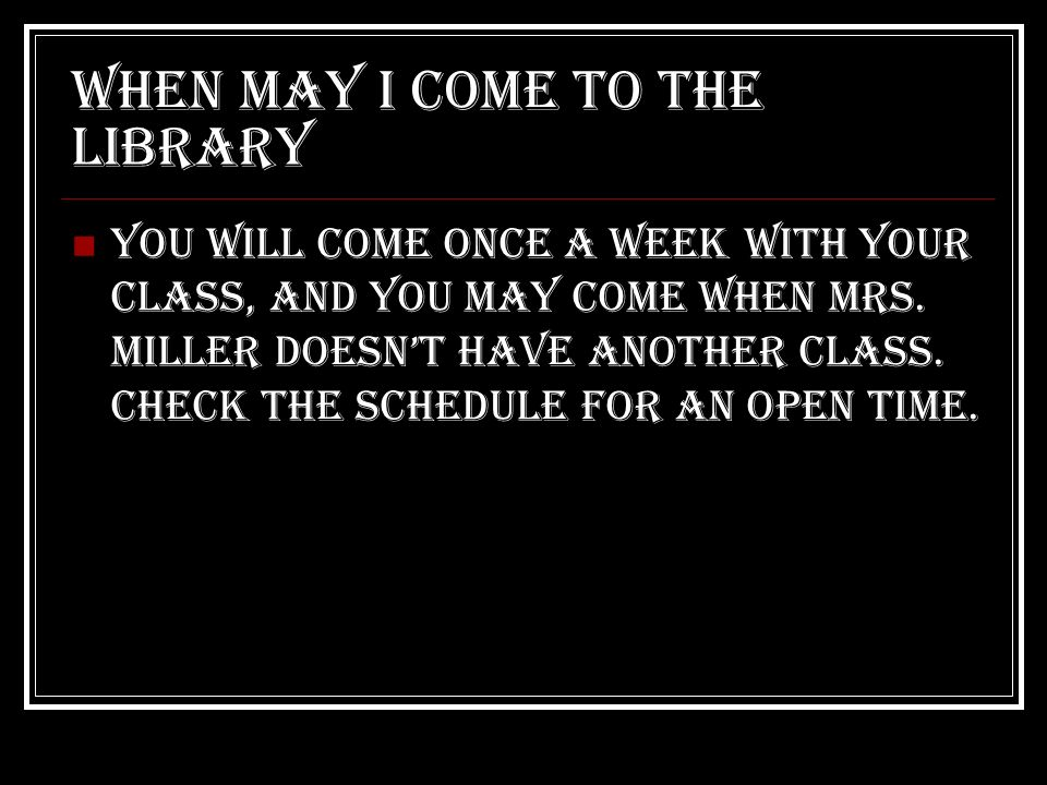 When may I come to the library You will come once a week with your class, and you may come when mrs.