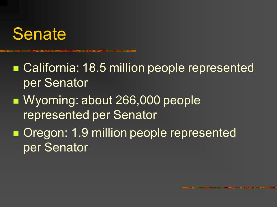 Senate California: 18.5 million people represented per Senator Wyoming: about 266,000 people represented per Senator Oregon: 1.9 million people repres