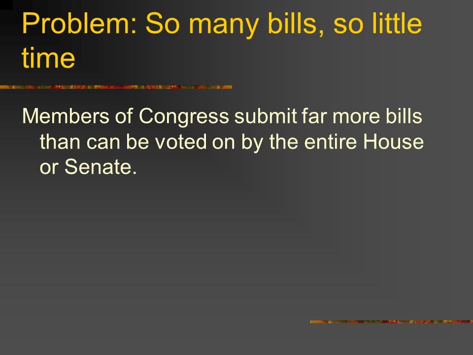 Solution: Committees Bills are first assigned to a committee where they are first debated and voted on -- most of them die in committee If the bills get out of committee, they are then scheduled by: House – Order of bills appearing on the floor set by Speaker Senate – informal negotiations with party leaders, committee chairs and bill sponsors If a bill is scheduled too late in a session it may never be voted on by the whole Congress and will die
