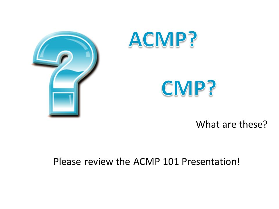 What are these? Please review the ACMP 101 Presentation!