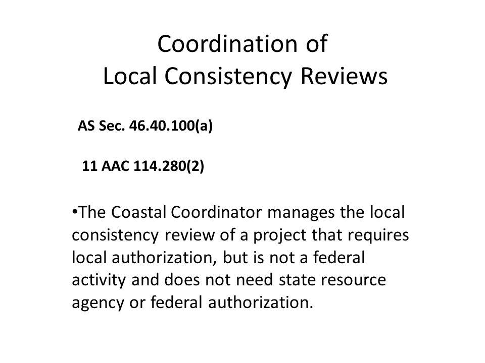 Coordination of Local Consistency Reviews 11 AAC 114.280(2) AS Sec. 46.40.100(a) The Coastal Coordinator manages the local consistency review of a pro