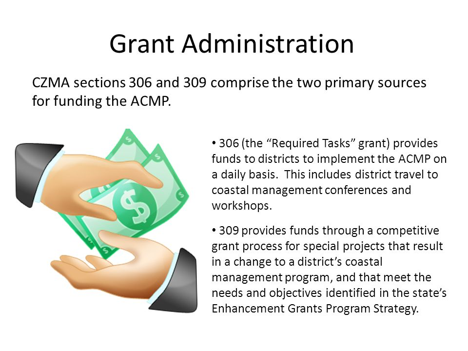 Grant Administration CZMA sections 306 and 309 comprise the two primary sources for funding the ACMP. 306 (the Required Tasks grant) provides funds to