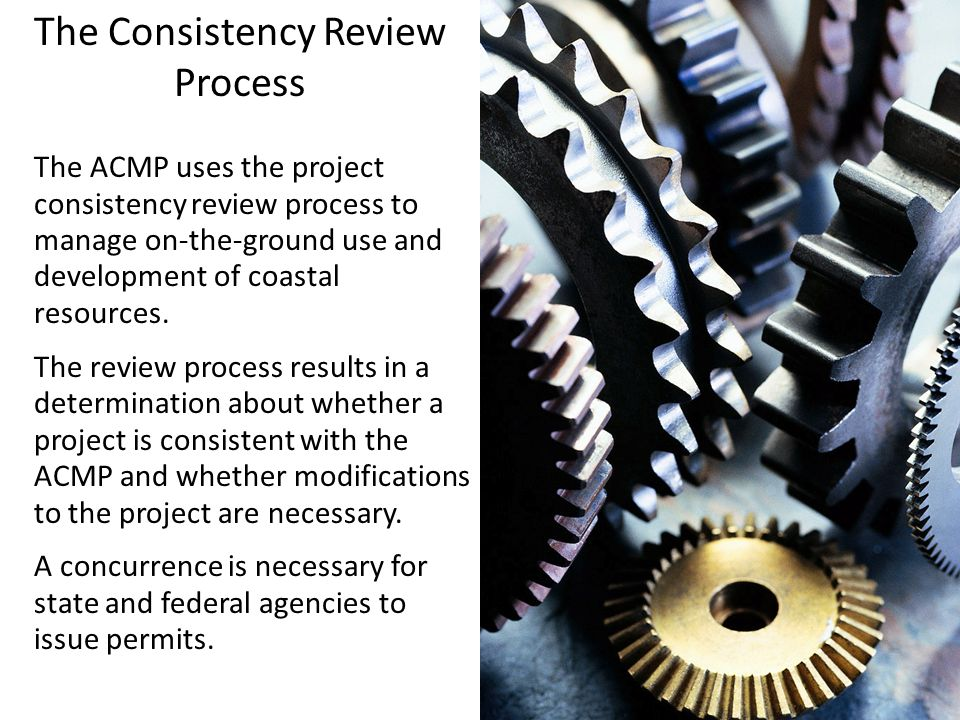 The Consistency Review Process The ACMP uses the project consistency review process to manage on-the-ground use and development of coastal resources.