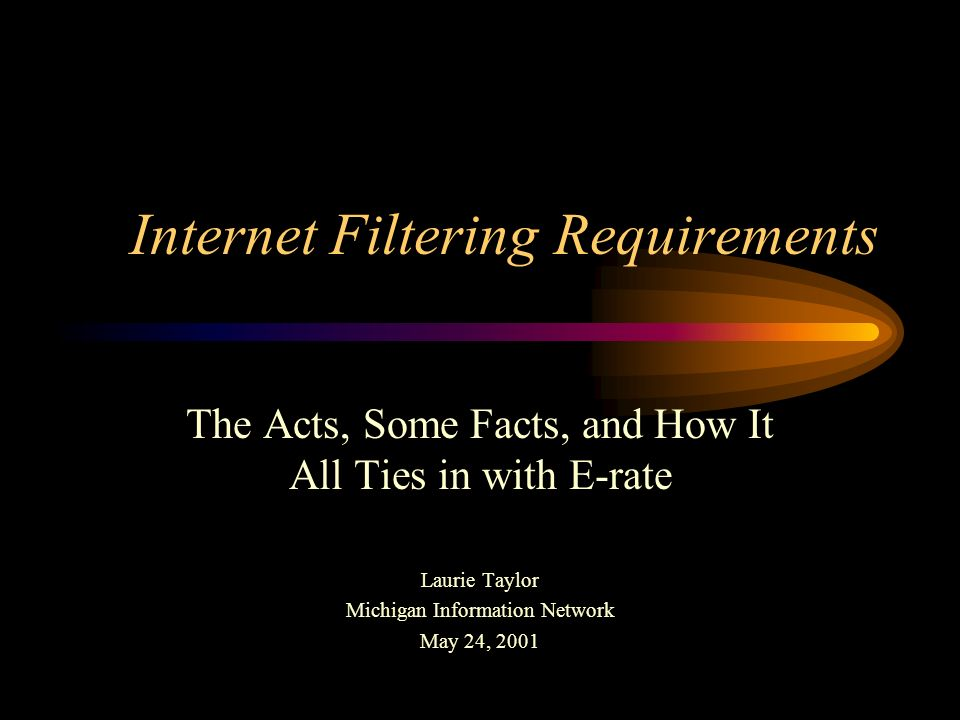 Internet Filtering Requirements The Acts, Some Facts, and How It All Ties in with E-rate Laurie Taylor Michigan Information Network May 24, 2001