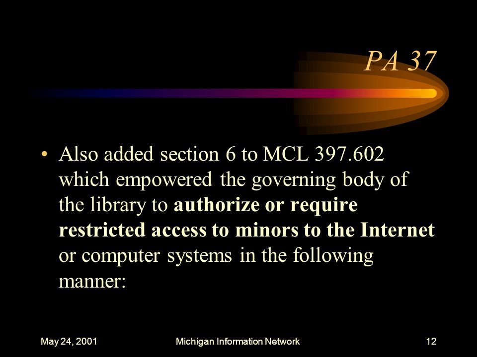 May 24, 2001Michigan Information Network12 PA 37 Also added section 6 to MCL 397.602 which empowered the governing body of the library to authorize or