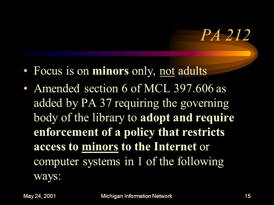 May 24, 2001Michigan Information Network15 PA 212 Focus is on minors only, not adults Amended section 6 of MCL 397.606 as added by PA 37 requiring the
