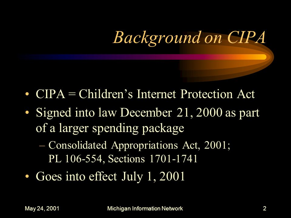 May 24, 2001Michigan Information Network23 CIPA Requirements For schools applying for E-rate funds, also requires that the Internet Safety Policy include monitoring the online activities of minors –Note: 1) Libraries are not required to monitor the activities of minors; 2) CIPA and N-CIPA do not require schools or libraries to track Internet use by identifiable users