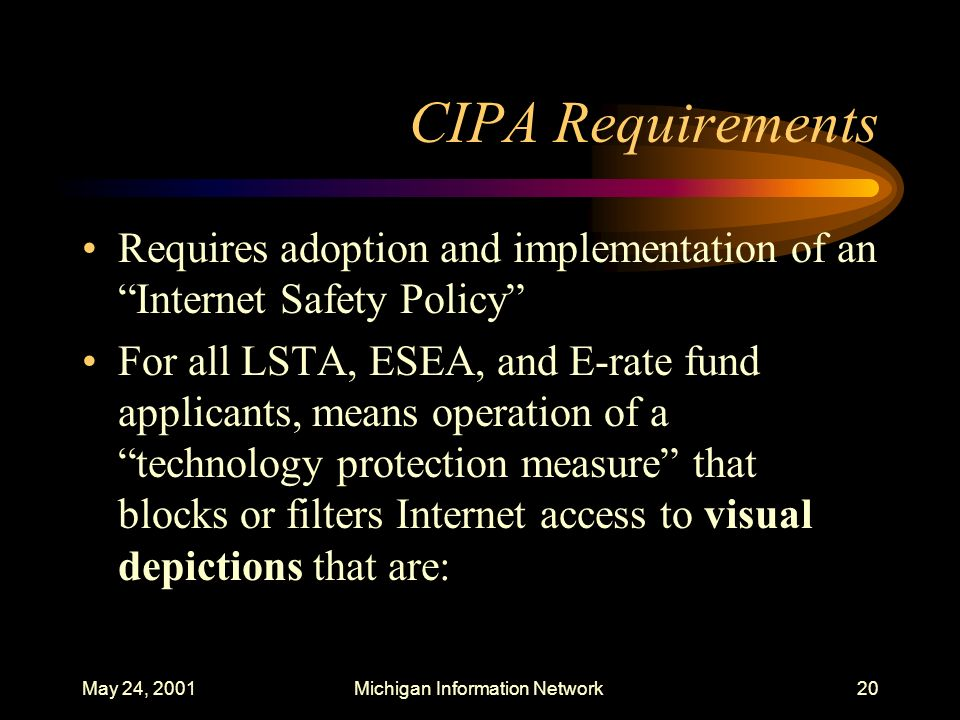 May 24, 2001Michigan Information Network20 CIPA Requirements Requires adoption and implementation of an Internet Safety Policy For all LSTA, ESEA, and