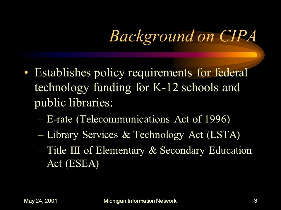 May 24, 2001Michigan Information Network24 CIPA Requirements Requires public hearing or meeting on the Internet Safety Policy –Must provide reasonable public notice for the hearing or meeting –Local school districts must have their own policy They must sign Form 486 or Form 479 certifying they have implemented such policy