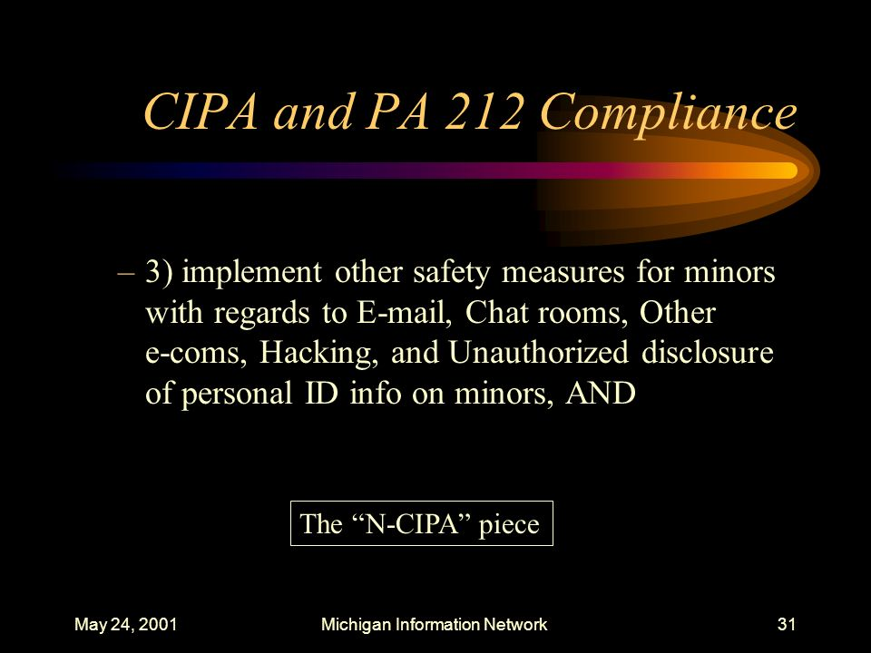May 24, 2001Michigan Information Network31 CIPA and PA 212 Compliance –3) implement other safety measures for minors with regards to E-mail, Chat room